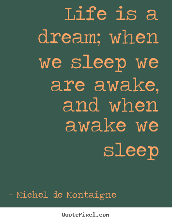 Michel De Montaigne picture quotes - Life is a dream; when we sleep we are awake, and.. - Life quotes