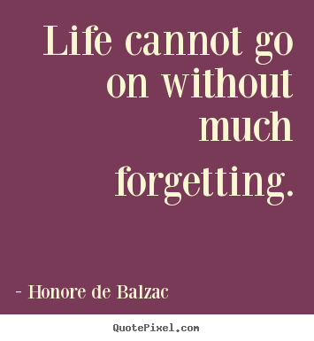 Honore De Balzac image quote - Life cannot go on without much forgetting. - Life sayings