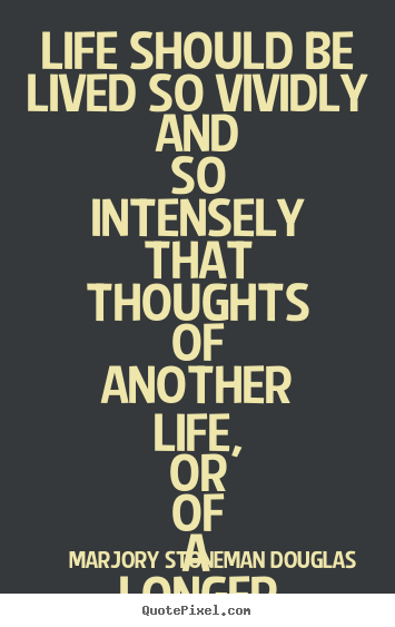 Life quotes - Life should be lived so vividly and so intensely that thoughts..