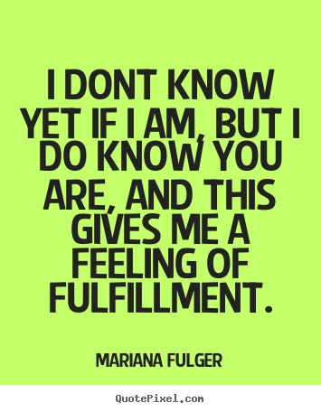 Mariana Fulger picture quotes - I dont know yet if i am, but i do know you are,.. - Life quote