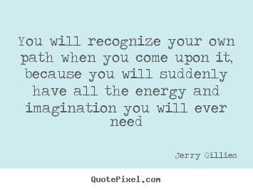 You will recognize your own path when you come.. Jerry Gillies famous life quotes