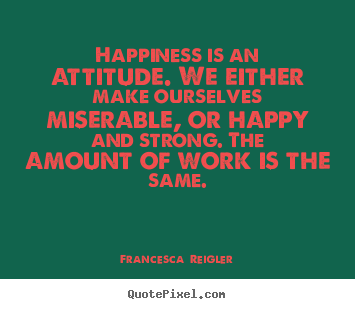How to design picture quote about life - Happiness is an attitude. we either make ourselves miserable, or happy..