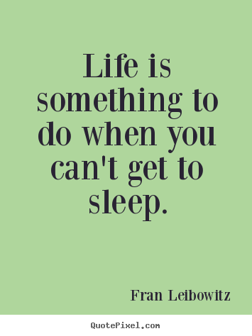 Create your own picture quotes about life - Life is something to do when you can't get to sleep.