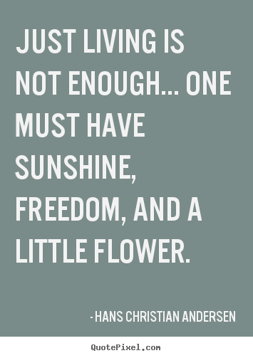 Create custom picture quotes about life - Just living is not enough... one must have sunshine, freedom,..