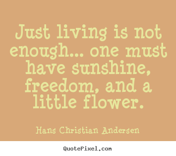 Hans Christian Andersen picture quotes - Just living is not enough... one must have sunshine, freedom,.. - Life quotes