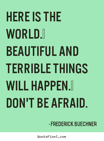 Design custom image quotes about life - Here is the world.  beautiful and terrible things will happen. ..