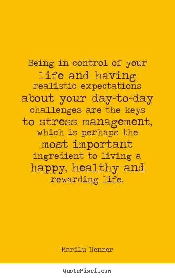 Design picture quotes about life - Being in control of your life and having realistic expectations..