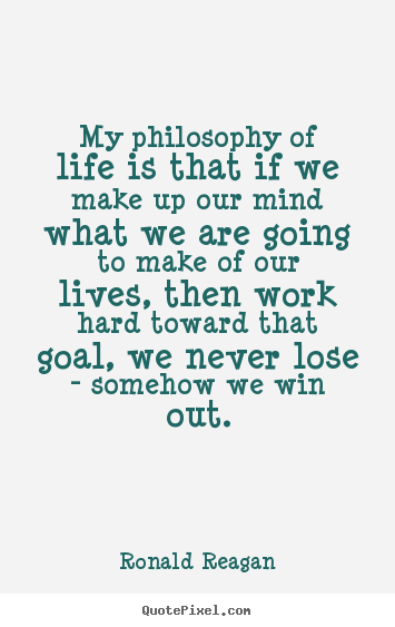 My Philosophy Of Life Is That If We Make Up Our Mind What We Are Going