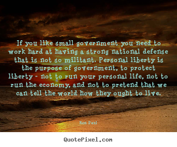 Sayings about life - If you like small government you need to work hard at having..