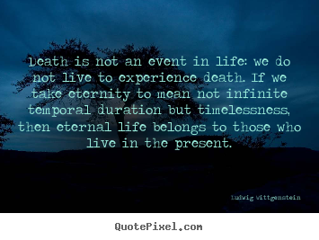 Death is not an event in life: we do not live to experience.. Ludwig Wittgenstein best life quotes