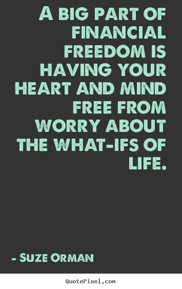 Life quotes - A big part of financial freedom is having your heart and mind..