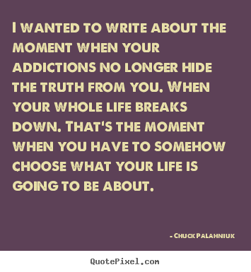 Life quotes - I wanted to write about the moment when your addictions no longer hide..