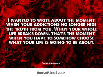 Chuck Palahniuk photo quotes - I wanted to write about the moment when your addictions.. - Life quotes