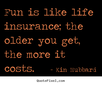Quote On Life Insurance Amazing Quotes About Life  Fun Is Like Life Insurance The Older You Get