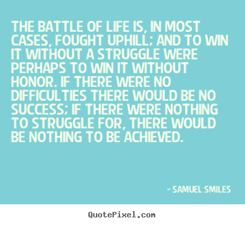 Samuel Smiles poster quotes - The battle of life is, in most cases, fought uphill; and to win it.. - Life quotes