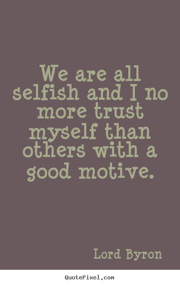 We are all selfish and i no more trust myself than others with a.. Lord Byron  life quotes