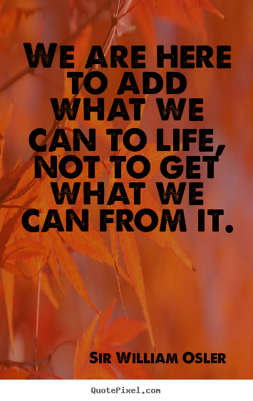 Life quotes - We are here to add what we can to life, not..