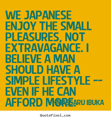 We japanese enjoy the small pleasures, not.. Massaru Ibuka famous life quotes