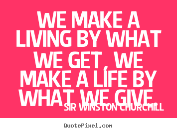 Quote about life - We make a living by what we get, we make a life by what we give.