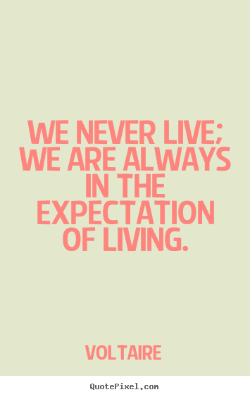 Life quote - We never live; we are always in the expectation of living.