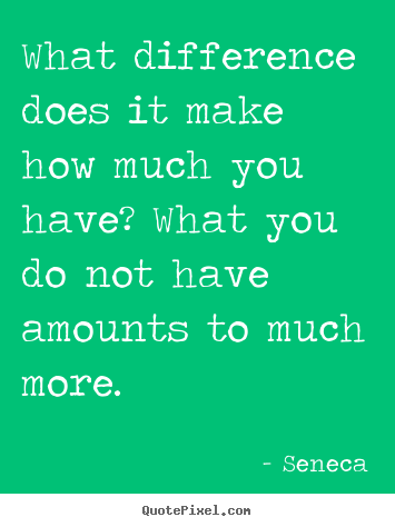 Life quote - What difference does it make how much you have? what..