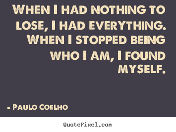 Paulo Coelho photo quote - When i had nothing to lose, i had everything. when i stopped being who.. - Life quotes
