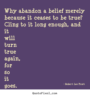 Life quotes - Why abandon a belief merely because it ceases to be true?..