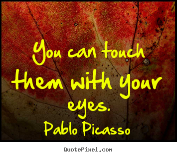 You can touch them with your eyes. Pablo Picasso good life quotes