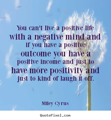 You can't live a positive life with a negative mind and.. Miley Cyrus good life quotes