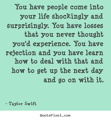 Life quotes - You have people come into your life shockingly and surprisingly...