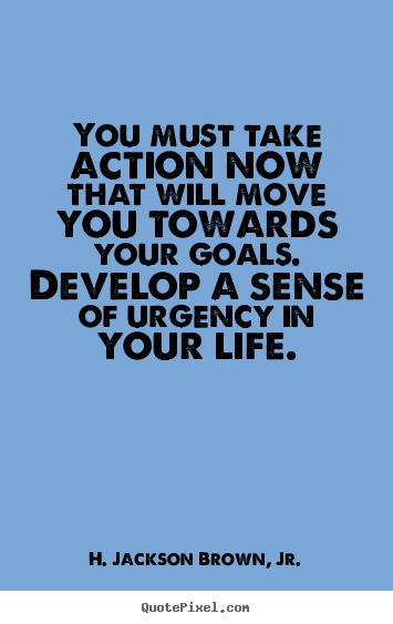 H. Jackson Brown, Jr. picture quotes - You must take action now that will move you towards your goals... - Life quotes