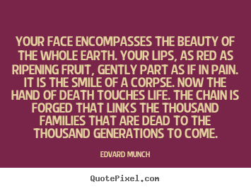Edvard Munch image quote - Your face encompasses the beauty of the whole earth. your lips,.. - Life quotes