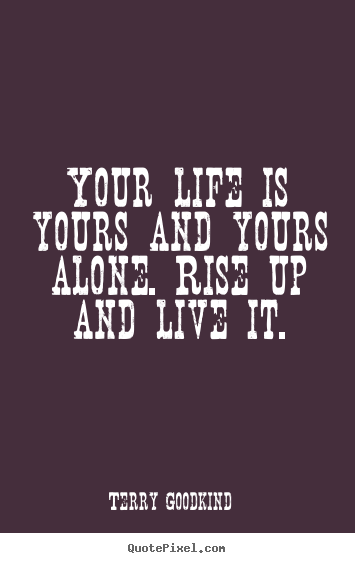 Quotes About Life Your Life Is Yours And Yours Alone Rise Unique Quotes About Your Life