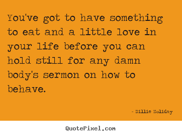 You've got to have something to eat and a little love.. Billie Holiday famous life quotes