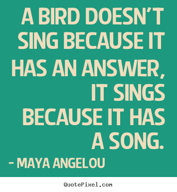 Life sayings - A bird doesn't sing because it has an answer,..