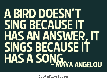 A bird doesn't sing because it has an answer, it sings because.. Maya Angelou great life quotes