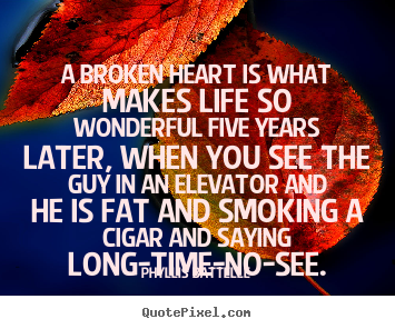 Phyllis Battelle picture quotes - A broken heart is what makes life so wonderful five years later,.. - Life sayings