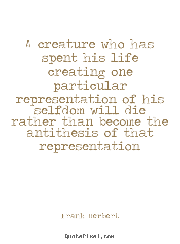 Frank Herbert picture quote - A creature who has spent his life creating one.. - Life quote