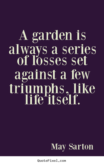 May Sarton photo quote - A garden is always a series of losses set against a few triumphs,.. - Life quotes