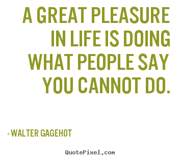 Walter Gagehot picture quotes - A great pleasure in life is doing what people say you cannot do. - Life quotes