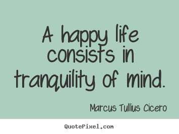 Marcus Tullius Cicero picture quotes - A happy life consists in tranquility of mind. - Life quotes