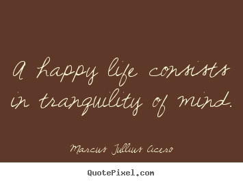 A happy life consists in tranquility of mind. Marcus Tullius Cicero famous life quote