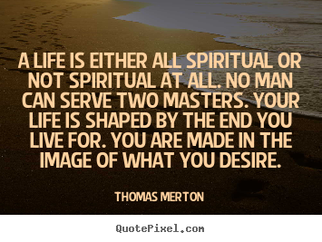 Create graphic picture quotes about life - A life is either all spiritual or not spiritual at all...
