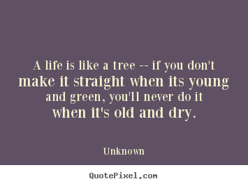 life like a tree Read the most awesome life quotes of all time, and explore our curated sub categories such as funny mama always said life was like a box of chocolates but if you judge a fish by its ability to climb a tree, it will live its whole life believing that it is stupid.