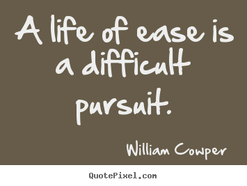 Life quotes - A life of ease is a difficult pursuit.