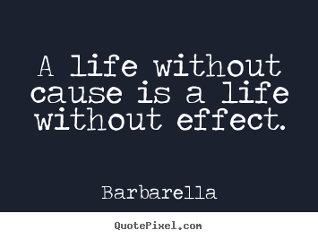 Life quotes - A life without cause is a life without effect.