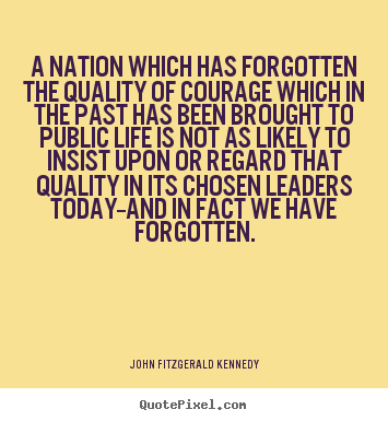 John Fitzgerald Kennedy picture quotes - A nation which has forgotten the quality of courage which.. - Life quote