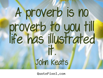 A proverb is no proverb to you till life has illustrated.. John Keats famous life quote
