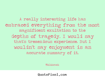 Quotes about life - A really interesting life has embraced everything..
