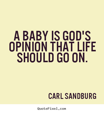 Carl Sandburg picture sayings - A baby is god's opinion that life should go on. - Life quotes